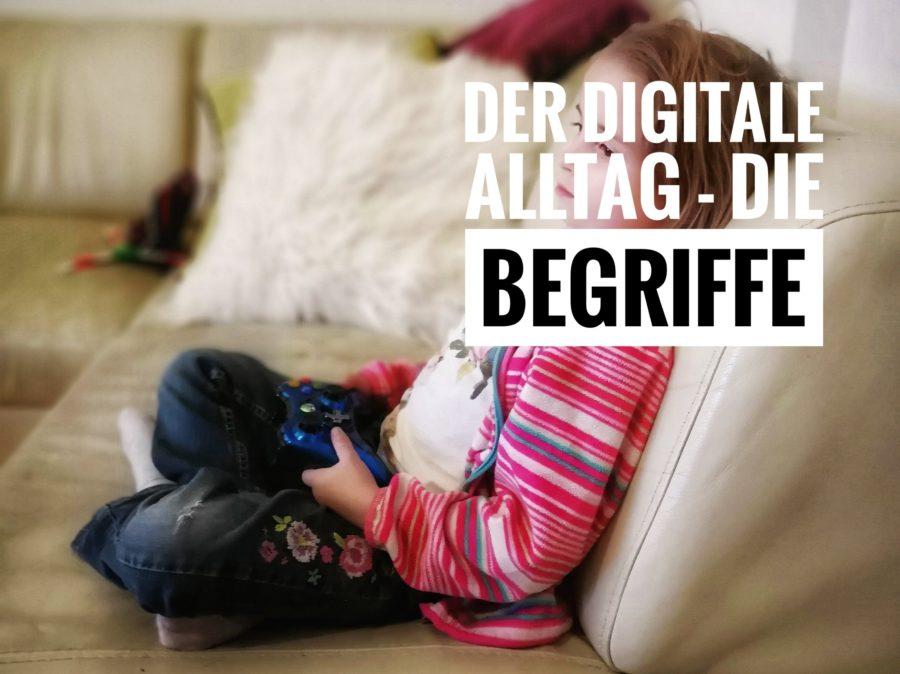 Der digitale Alltag - die Begriffe Der digitale Alltag - Wie wir den Kindern den Zugang zu Medien erlauben, müssen wir lernen